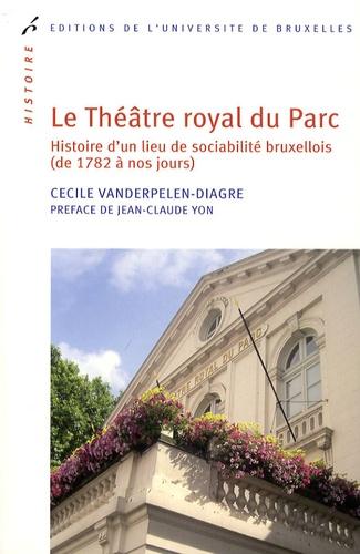 Cécile Vanderpelen-Diagre - Le Théâtre royal du Parc - Histoire d'un lieu de sociabilité bruxellois (de 1782 à nos jours).