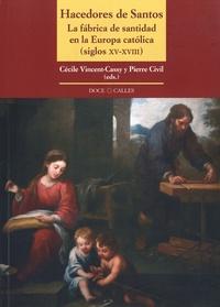 Cécile Vincent-Cassy et Pierre Civil - Hacedores de Santos - La fábrica de santidad en la Europa católica (siglos XV-XVIII).