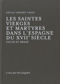 Cécile Vincent-Cassy - Saintes vierges et martyres dans l'Espagne du XVIIe siècle - Culte et image.