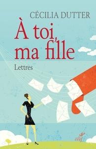 Cécilia Dutter et Cécilia Dutter - À toi, ma fille - Lettres.