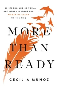 Cecilia Munoz - More than Ready - Be Strong and Be You . . . and Other Lessons for Women of Color on the Rise.