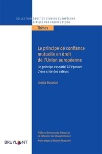 Cécilia Rizcallah - Le principe de confiance mutuelle en droit de l'Union européenne - Un principe essentiel à l'épreuve d'une crise des valeurs.