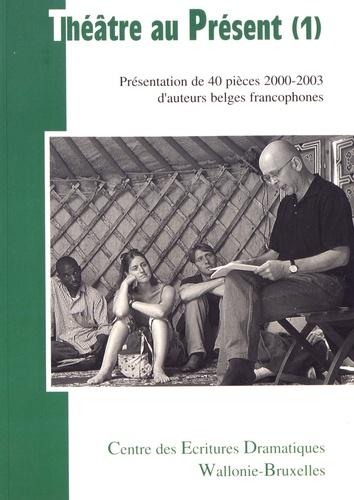 Théatre au présent. Volume 1, Présentation de 40 pièces 2000-2003 d'auteurs belges francophones