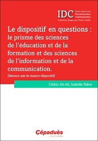 Cédric Ait-Ali et Isabelle Fabre - Le dispositif en questions : le prisme des sciences de l'éducation et de la formation et des sciences de l'information et de la communication - Détours par le macro-dispositif.