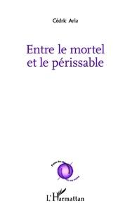 Cédric Aria - Entre le mortel et le périssable.