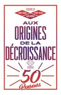Cédric Biagini et David Murray - Aux origines de la décroissance - 50 penseurs.
