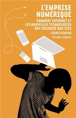 Cédric Biagini - L'emprise numérique - Comment internet et les nouvelles technologies ont colonisé nos vies.