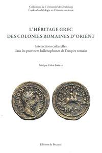 Cédric Brélaz - L'héritage grec des colonies romaines d'Orient - Interactions culturelles dans les provinces hellénophones de l'empire romain.