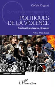 Cédric Cagnat - Politiques de la violence : essai sur l'impuissance citoyenne.