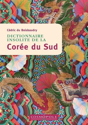 Cédric Du Boisbaudry - Dictionnaire insolite de la Corée du Sud.