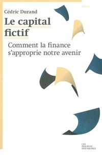 Cédric Durand - Le capital fictif - Comment la finance s'approprie notre avenir.