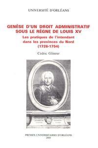 Cédric Glineur - Genèse d'un droit administratif sous le règne de Louis XV - Les pratiques de l'intendant dans les provinces du Nord (1726-1754).