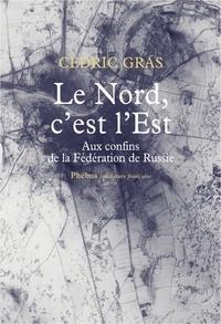 Cédric Gras - Le Nord, c'est l'Est - Aux confins de la Fédération de Russie.