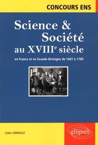 Cédric Grimoult - Science & Société au XVIIIe siècle en France et en Grande-Bretagne de 1687 à 1789 - Synthèse et documents.