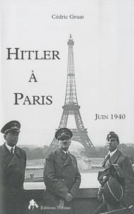 Cédric Gruat - Hitler à Paris - Juin 1940.