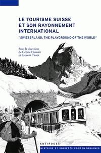 Cédric Humair et Laurent Tissot - Le tourisme suisse et son rayonnement international (XIXe-XXe siècles).