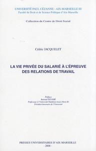 Cédric Jacquelet - La vie privée du salarié à l'épreuve des relations de travail.
