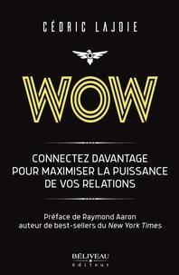 Cédric Lajoie - Wow : Connectez davantage pour maximiser la puissance de vos relations - Préface de Raymond Aaron auteur de best-sellers du New York Times.