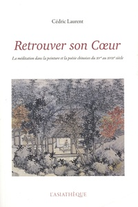 Cédric Laurent - Retrouver son Coeur - La méditation dans la peinture et la poésie chinoises du XVe au XVIIe siècle.