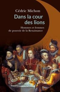 Cédric Michon - Dans la cour des lions - Hommes et femmes de pouvoir de la Renaissance.