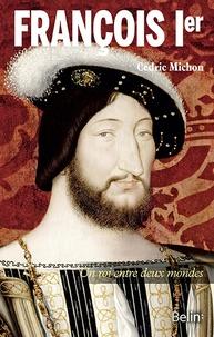 Cédric Michon - François Ier - Un roi entre deux mondes.