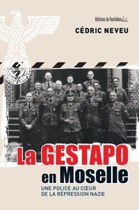 Cédric Neveu - La Gestapo en Moselle - Une police au coeur de la répression nazie.