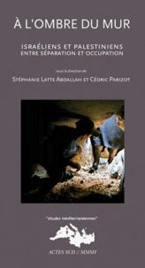 Cédric Parizot et Stéphanie Latte Abdallah - A l'ombre du mur - Israéliens et Palestiniens entre séparation et occupation.