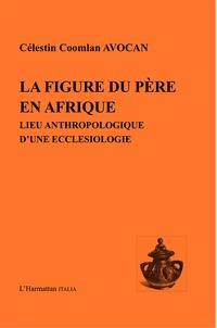 Célestin Coomlan Avocan - La figure du père en Afrique - Lieu anthropologique d'une ecclésiologie.