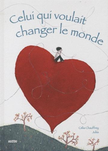Célia Chauffrey et  Juliia - Celui qui voulait changer le monde.