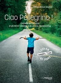 Céline Anaya Gautier - Ciao Pellegrino ! - Chemin initiatique d'un petit homme sur la Via Francigena.
