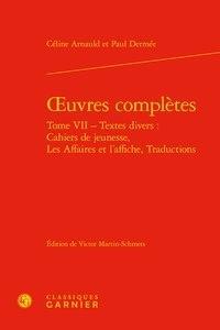 Céline Arnauld et Paul Dermée - Oeuvres complètes - Tome 7, Textes divers : cahiers de jeunesse, les affaires et l'affiche, traductions.