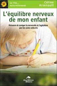 Céline Arsenault - L'équilibre nerveux de mon enfant - Prévenir et corriger la nervosité et l'agitation par les soins naturels.