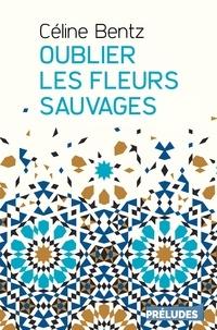 Céline Bentz - Oublier les fleurs sauvages.