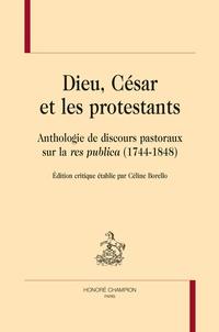 Céline Borello - Dieu, César et les protestants - Anthologie de discours pastoraux sur la res publica (1744-1848).