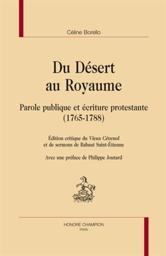 Céline Borello - Du Désert au Royaume - Parole publique et écriture protestante (1765-1788) Edition critique du Vieux Cévenol et de sermons de Rabaut Saint-Etienne.