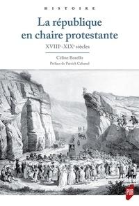 Céline Borello - La république en chaire protestante - XVIIIe-XIXe siècles.