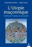 Céline Bryon-Portet et Daniel Keller - L'utopie maçonnique - Améliorer l'homme et la société.