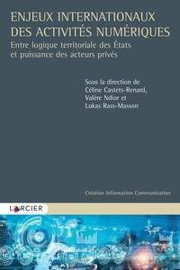 Céline Castets-Renard et Valère Ndior - Enjeux internationaux des activités numériques - Entre logique territoriale des Etats et puissance des acteurs privés.