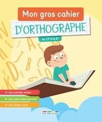 Céline Claire et Frédéric Tessier - Mon gros cahier d'orthographe - Du CP à la 6e.