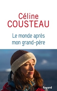 Céline Cousteau - Le monde après mon grand-père.