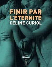Céline Curiol - Finir par l'éternité.
