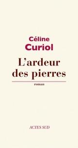 Céline Curiol - L'ardeur des pierres.
