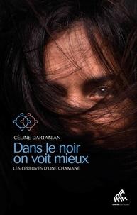 Céline Dartanian - Dans le noir on voit mieux - Les épreuves d'une chamane.