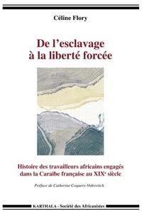 Céline Flory - De l'esclavage à la liberté forcée - Histoire des travailleurs africains engagés dans la Caraïbe française au XIXe siècle.