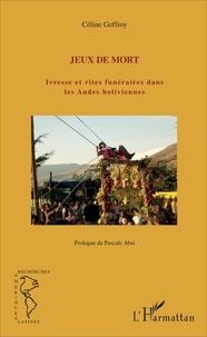 Céline Geffroy - Jeux de mort - Ivresse et rites funéraires dans les Andes boliviennes.