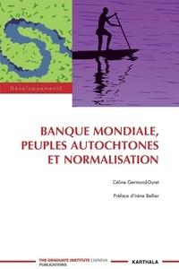 Céline Germond-Duret - Banque mondiale, peuples autochtones et normalisation.