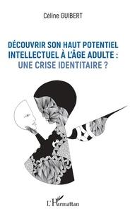 Google book télécharger gratuitement Découvrir son haut potentiel intellectuel à l'âge adulte : une crise identitaire ? PDF CHM (Litterature Francaise) par Céline Guibert 9782336889962
