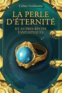 Céline Guillaume - La perle d'éternité - Et autres récits fantastiques.