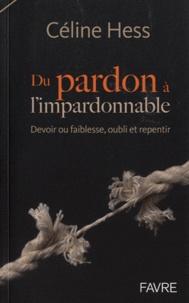 Céline Hess - Du pardon à l'impardonnable - Devoir ou faiblesse, oubli et repentir.