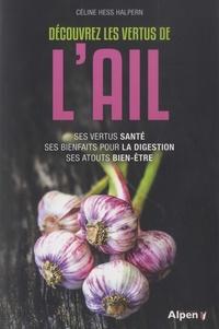 Céline Hess-Halpern - Découvrez les vertus de l'ail - Ses vertus santé, ses bienfaits pour la digestion, ses atouts bien-être.
